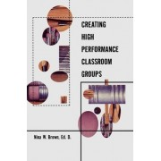 Creating High Performance Classroom Groups by Nina W. Brown