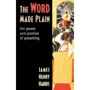 The Word Made Plain the Power and Promise of Preaching by James Henry Harris