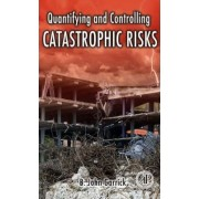 Quantifying and Controlling Catastrophic Risks by B. John Garrick