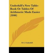 Underhill's New Table-Book or Tables of Arithmetic Made Easier (1846) by D C Underhill