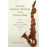 From the Clarinet D'amour to the Contra Bass by Albert R. Rice
