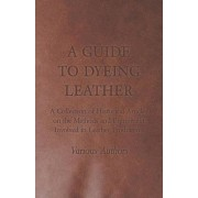 A Guide to Dyeing Leather - A Collection of Historical Articles on the Methods and Equipment Involved in Leather Production by Various
