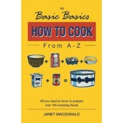 The Basic Basics How to Cook from A-Z by Janet W. MacDonald