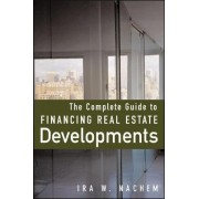 The Complete Guide to Financing Real Estate Developments by Ira W. Nachem