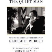The Quiet Man: The Indispensable Presidency of George H.W. Bush by John Sununu