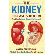 The Kidney Disease Solution, the Ultimate Kidney Disease Diet Cookbook: The Only Renal Diet Cookbook You Will Ever Need