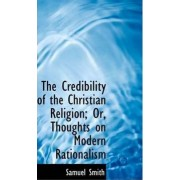 The Credibility of the Christian Religion; Or, Thoughts on Modern Rationalism by Samuel Smith