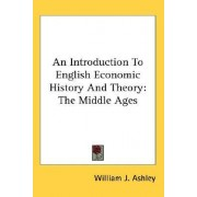 An Introduction to English Economic History and Theory by William J Ashley