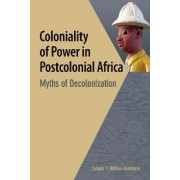 Coloniality of Power in Postcolonial Africa. Myths of Decolonization by Sabelo J. Ndlovu-gatsheni