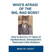 Who's Afraid of the Big, Bad Boss? How to Survive 13 Types of Dysfunctional, Disrespectful, Dishonest Little Dictators by Marilyn Haight