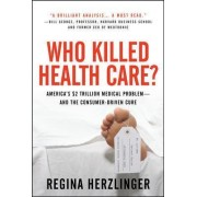 Who Killed HealthCare?: America's $2 Trillion Medical Problem - and the Consumer-Driven Cure by Regina E. Herzlinger