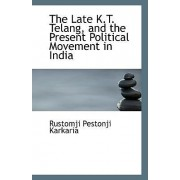 The Late K.T. Telang, and the Present Political Movement in India by Rustomji Pestonji Karkaria