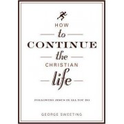 How to Continue the Christian Life by George Sweeting