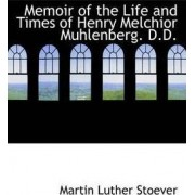 Memoir of the Life and Times of Henry Melchior Muhlenberg. D.D. by Martin Luther Stoever
