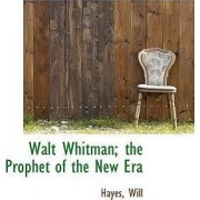 Walt Whitman; The Prophet of the New Era by Hayes Will