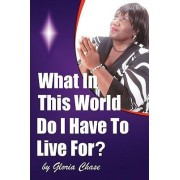 What in This World Do I Have to Live For? by Gloria Chase