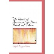 The Interest of America in Sea Power Present and Future by Alfred Thayer Mahan