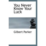 You Never Know Your Luck by Gilbert Parker