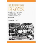 Re-thinking Development in Africa. An Oral History Approach from Botoku, Rural Ghana by Komla Tsey