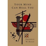 Your Mind Can Heal You by Frederick W Bailes