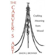 The Carver's Art: Crafting Meaning from Wood by Simon J. Bronner