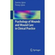 Psychology of Wounds and Wound Care in Clinical Practice by Dominic Upton