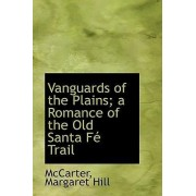 Vanguards of the Plains; A Romance of the Old Santa F Trail by McCarter Margaret Hill