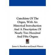 Catechism of the Organ, with an Historical Introduction and a Description of Nearly Two Hundred and Fifty Organs by James A Hamilton