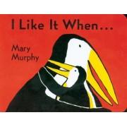 I Like It When by Mary Murphy
