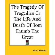 The Tragedy Of Tragedies Or The Life And Death Of Tom Thumb The Great by Henry Fielding
