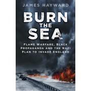 Burn the Sea: Flame Warfare, Black Propaganda and the Nazi Plan to Invade England