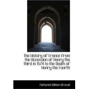 The History of France from the Accession of Henry the Third in 1574 to the Death of Henry the Fourth by Nathaniel William Wraxall