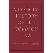 Concise History of the Common Law by Theodore F T Plucknett