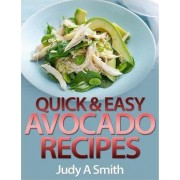 Quick & Easy Avocado Recipes by Judy A Smith
