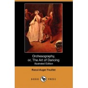 Orchesography, Or, the Art of Dancing (Illustrated Edition) (Dodo Press) by Raoul-Auger Feuillet