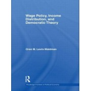 Wage Policy, Income Distribution, and Democratic Theory by Oren M. Levin-Waldman