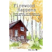Firewood Happens: Life, Liberty, and the Pursuit of Happiness in Minnesota's Northwoods