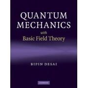 Quantum Mechanics with Basic Field Theory by Bipin R. Desai