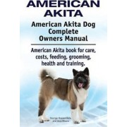 American Akita. American Akita Dog Complete Owners Manual. American Akita Book for Care, Costs, Feeding, Grooming, Health and Training. by George Hoppendale