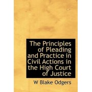 The Principles of Pleading and Practice in Civil Actions in the High Court of Justice by W Blake Odgers