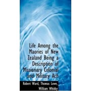 Life Among the Maories of New Zealand Being a Description of Missionary Colonial and Military Ach by Robert Ward