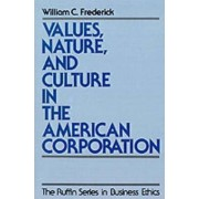 Values, Nature, and Culture in the American Corporation by William C. Frederick