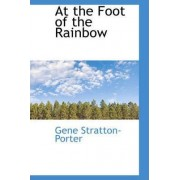 At the Foot of the Rainbow by Deceased Gene Stratton-Porter
