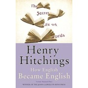 Henry Hitchings The Secret Life of Words: How English Became English