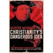 Christianity's Dangerous Idea by Alister McGrath