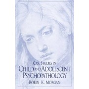 Case Studies in Child and Adolescent Psychopathology by Robin Morgan
