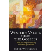 Western Values Versus the Gospels - What Jesus Really Values and Why We Shouldn't Agree with Him by Peter Woolcock