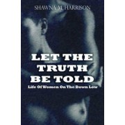 Let the Truth Be Told Life of Women on the Down Low by Shawna Harrison