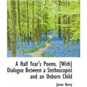A Half Year's Poems. [With] Dialogue Between a Stethoscopist and an Unborn Child by James Henry