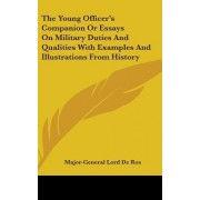 The Young Officer's Companion or Essays on Military Duties and Qualities with Examples and Illustrations from History by Major-General Lord De Ros